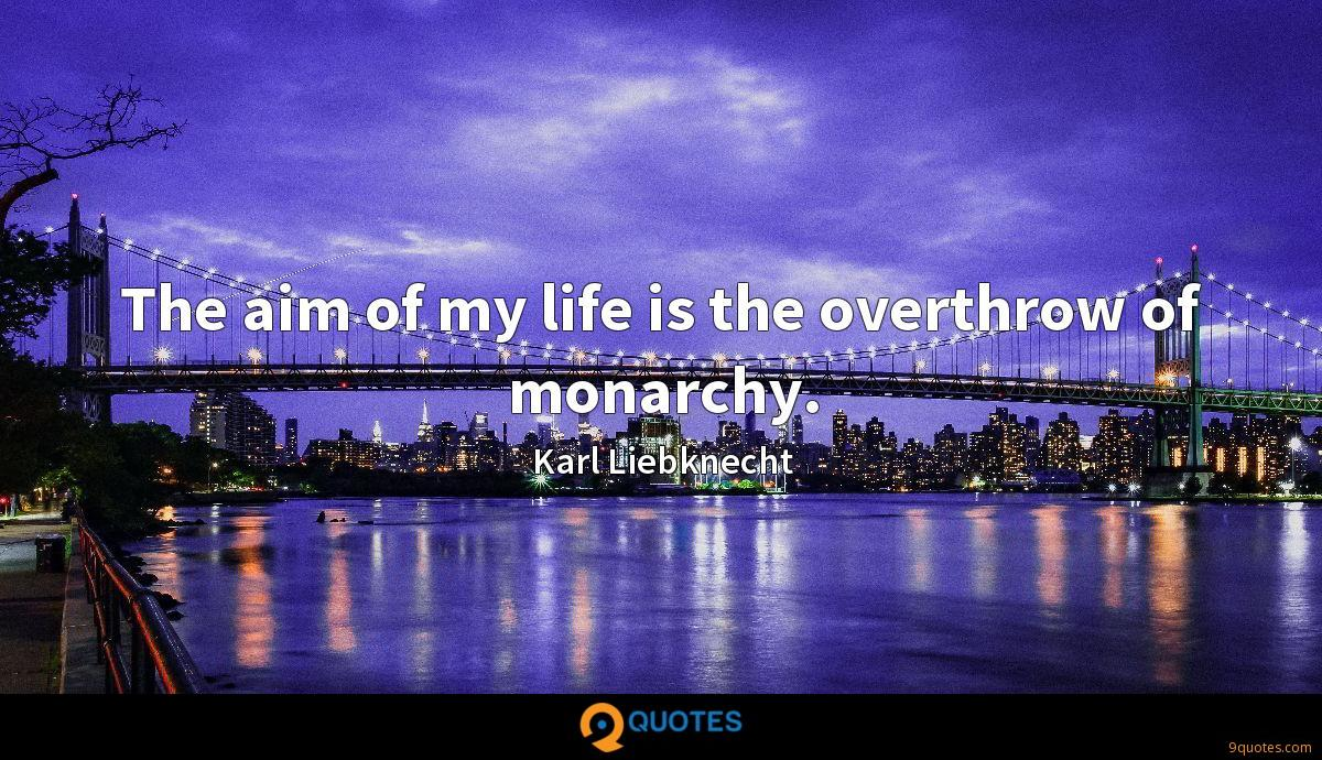 The aim of my life is the overthrow of monarchy.