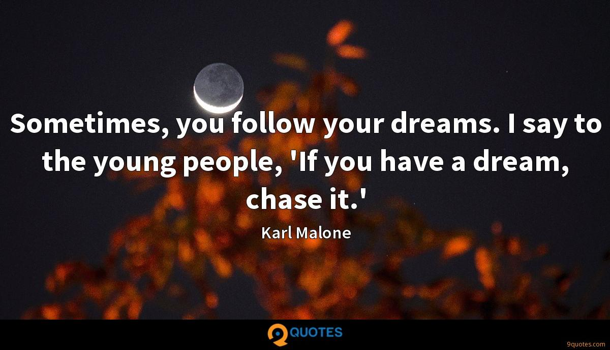 Sometimes, you follow your dreams. I say to the young people, 'If you have a dream, chase it.'
