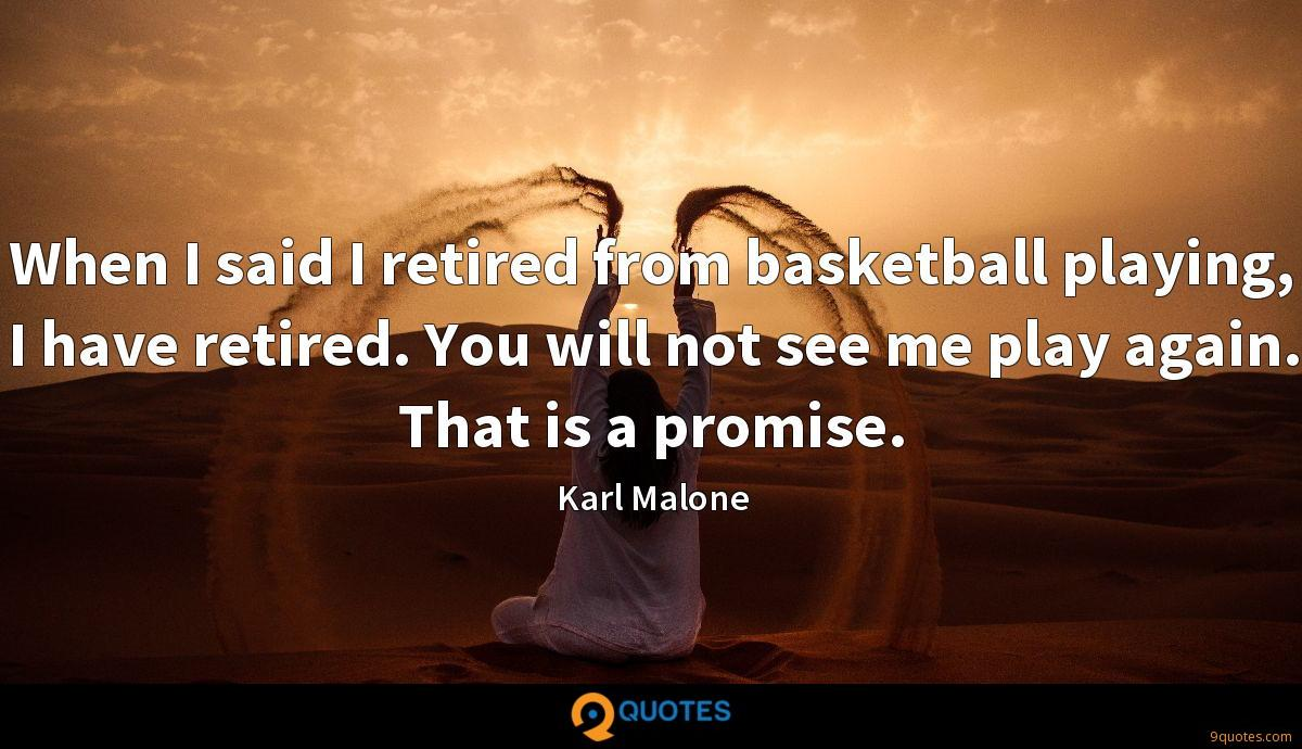When I said I retired from basketball playing, I have retired. You will not see me play again. That is a promise.