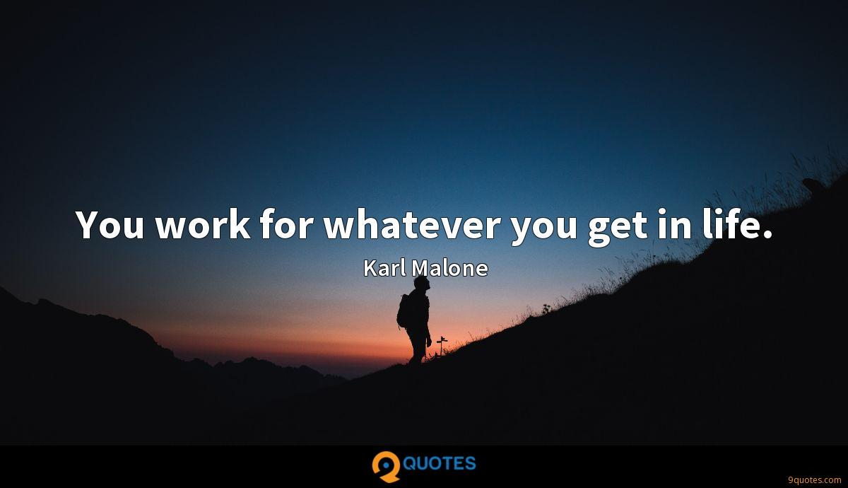 You work for whatever you get in life.