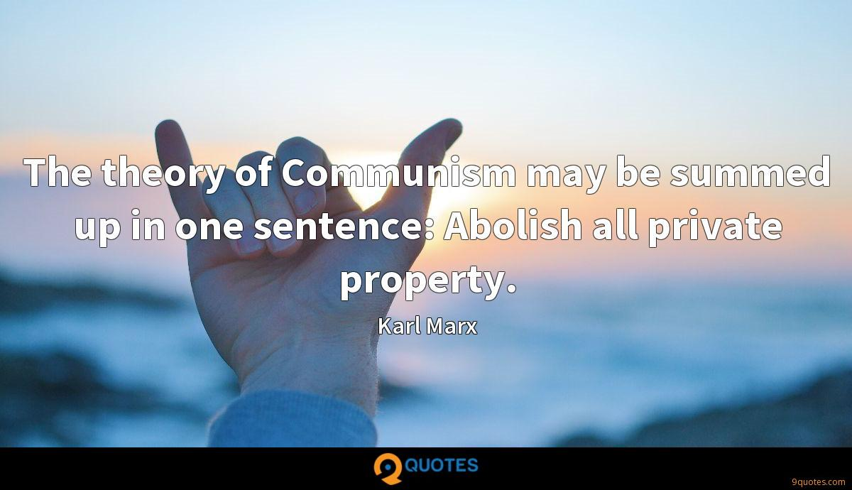 The theory of Communism may be summed up in one sentence: Abolish all private property.