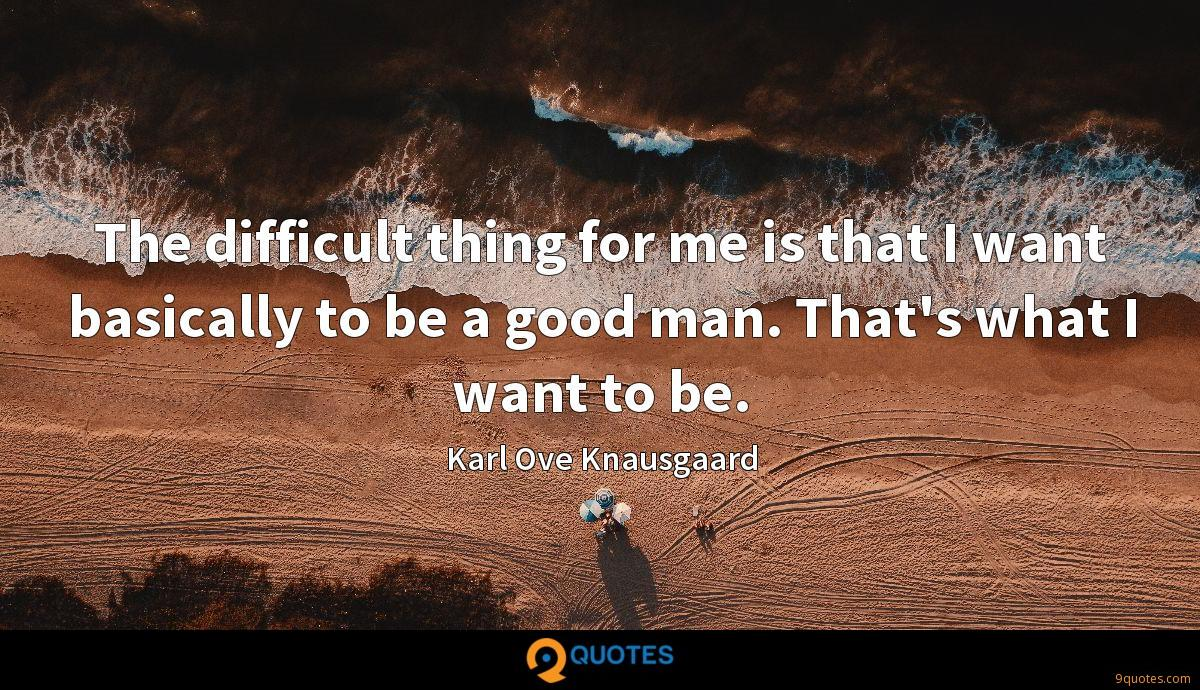 The difficult thing for me is that I want basically to be a good man. That's what I want to be.