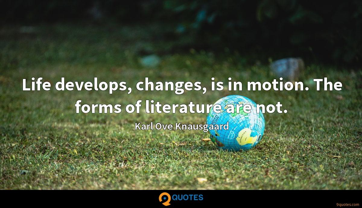 Life develops, changes, is in motion. The forms of literature are not.