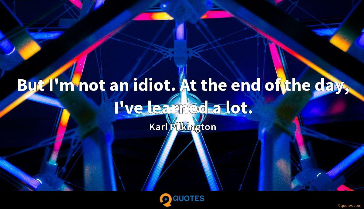 But I'm not an idiot. At the end of the day, I've learned a lot.