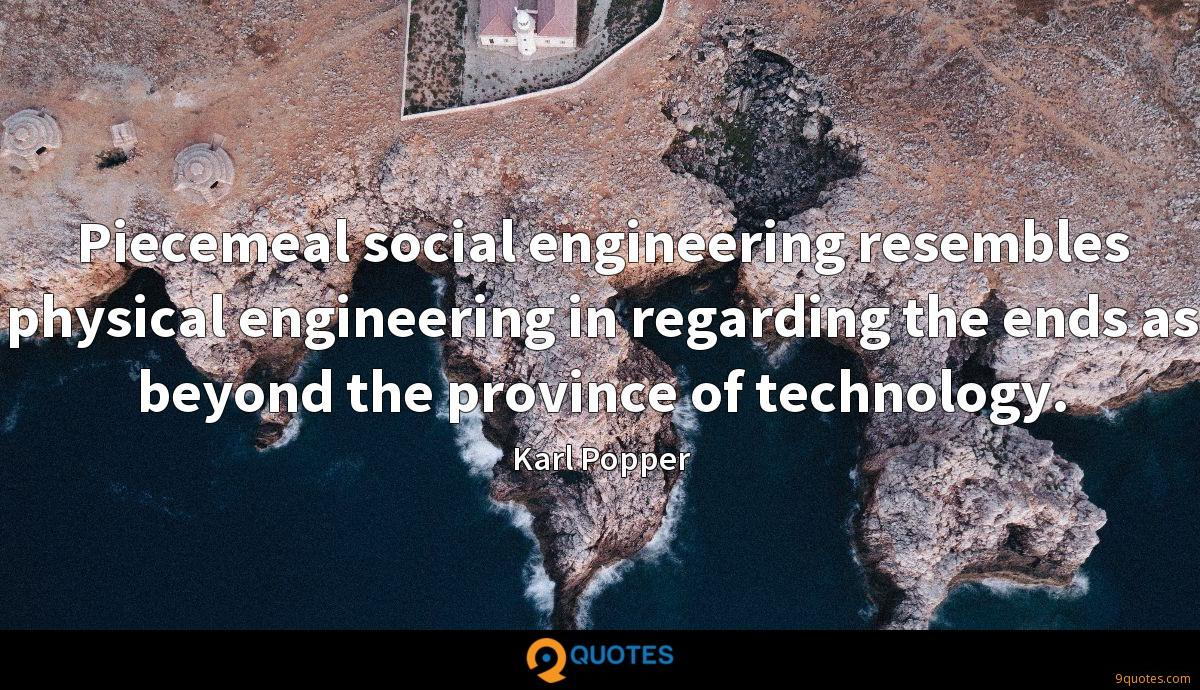 Piecemeal social engineering resembles physical engineering in regarding the ends as beyond the province of technology.
