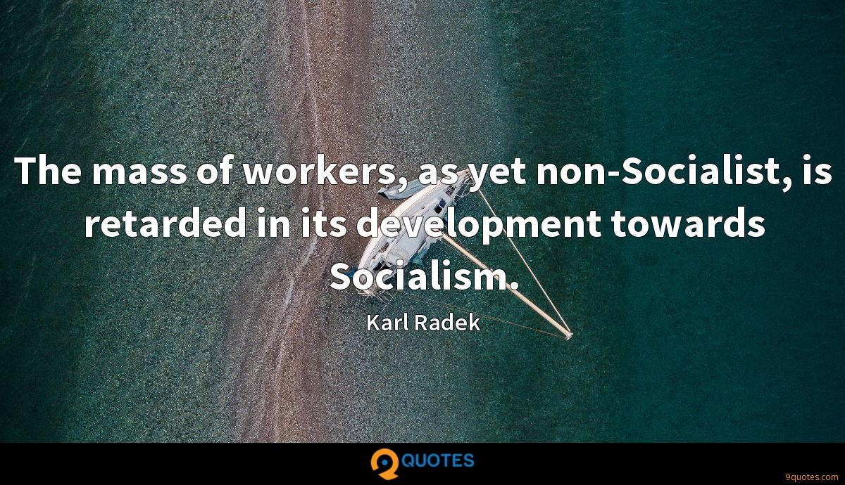 The mass of workers, as yet non-Socialist, is retarded in its development towards Socialism.