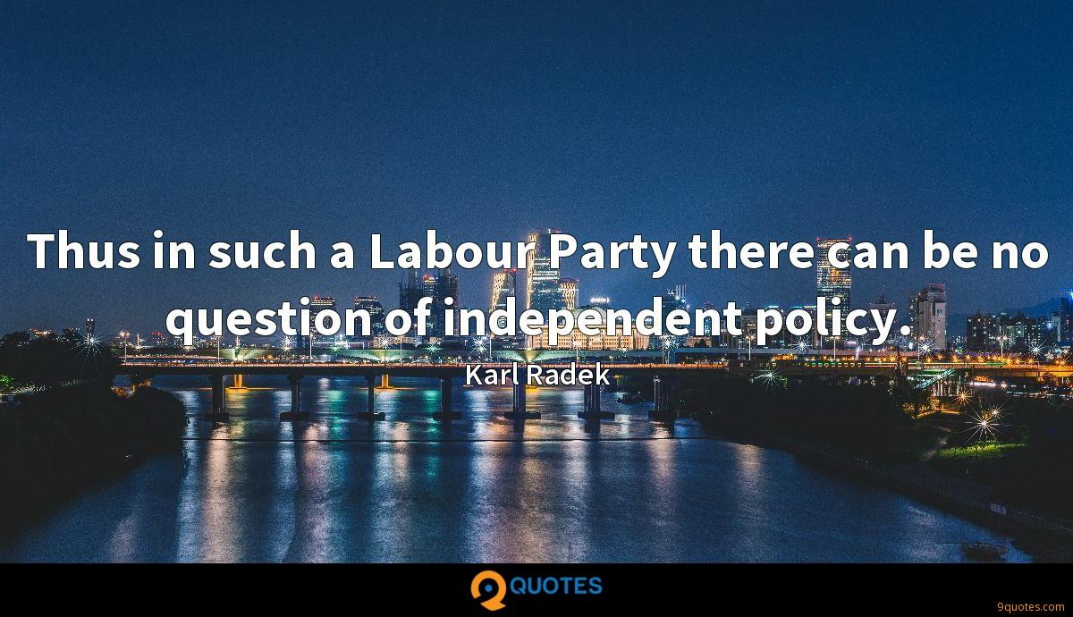 Thus in such a Labour Party there can be no question of independent policy.
