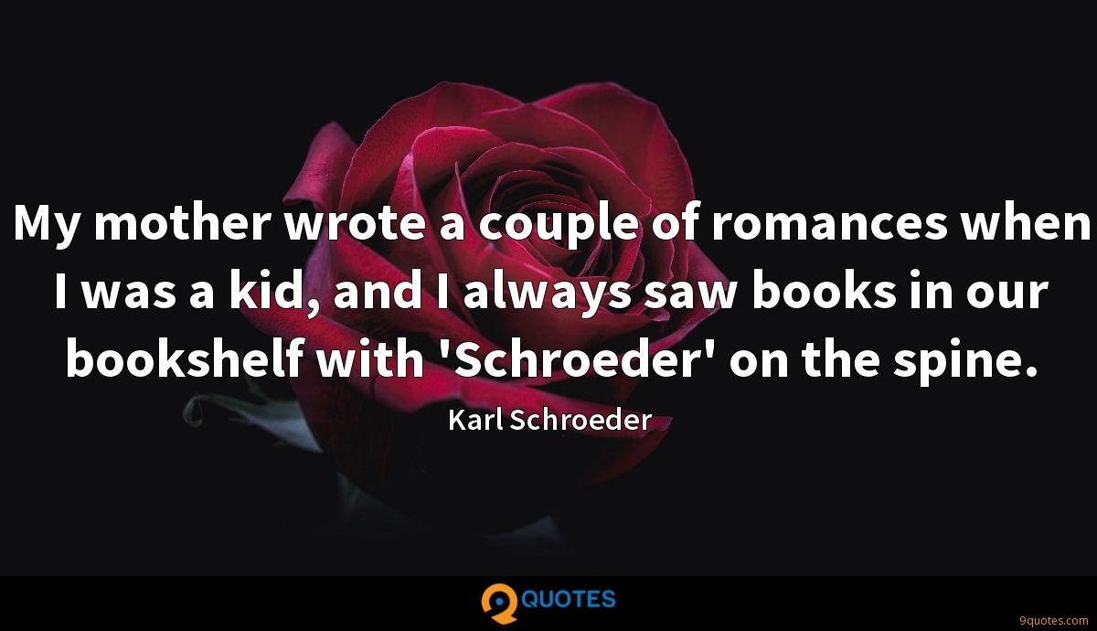 My mother wrote a couple of romances when I was a kid, and I always saw books in our bookshelf with 'Schroeder' on the spine.