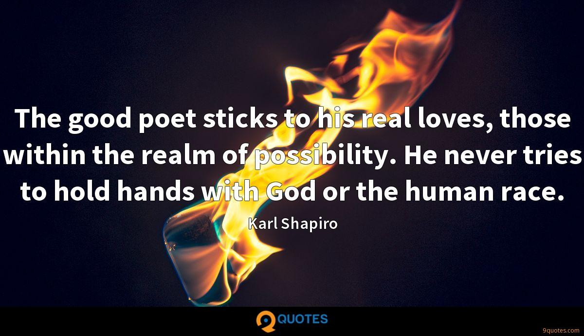The good poet sticks to his real loves, those within the realm of possibility. He never tries to hold hands with God or the human race.