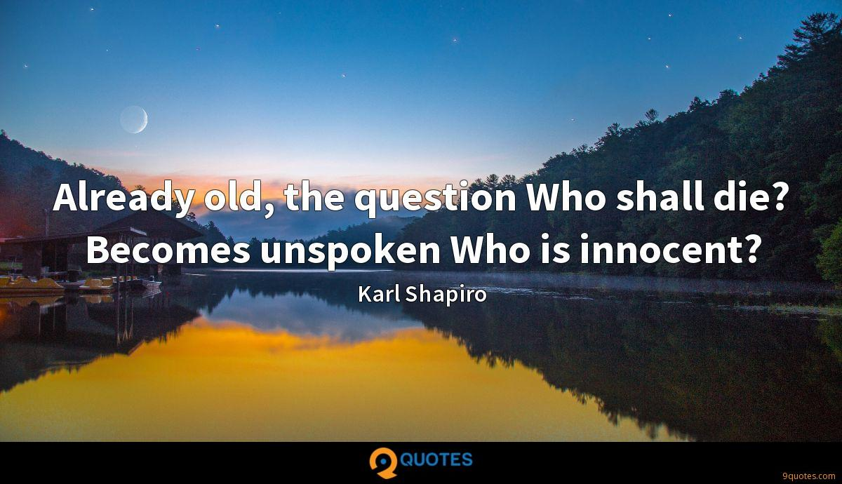 Already old, the question Who shall die? Becomes unspoken Who is innocent?
