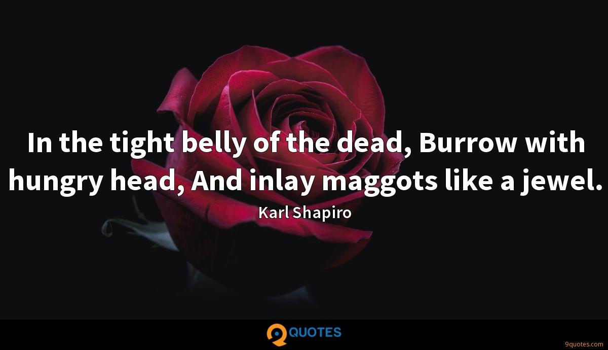 In the tight belly of the dead, Burrow with hungry head, And inlay maggots like a jewel.