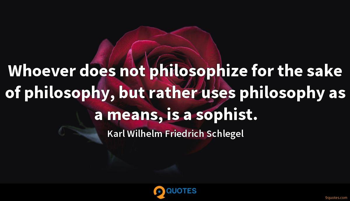 Whoever does not philosophize for the sake of philosophy, but rather uses philosophy as a means, is a sophist.