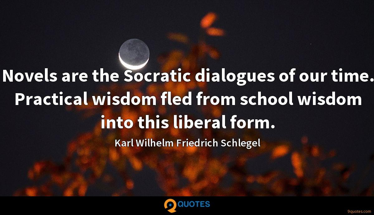 Novels are the Socratic dialogues of our time. Practical wisdom fled from school wisdom into this liberal form.