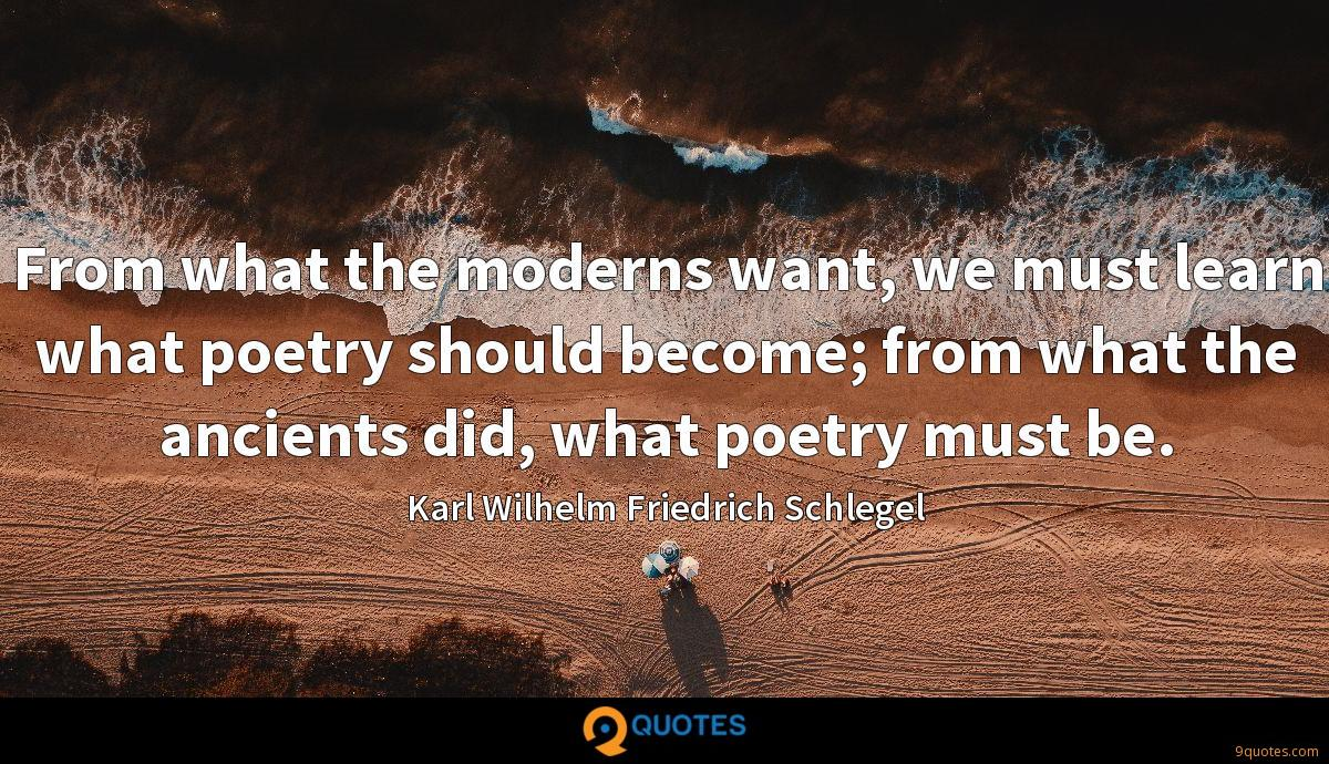 From what the moderns want, we must learn what poetry should become; from what the ancients did, what poetry must be.