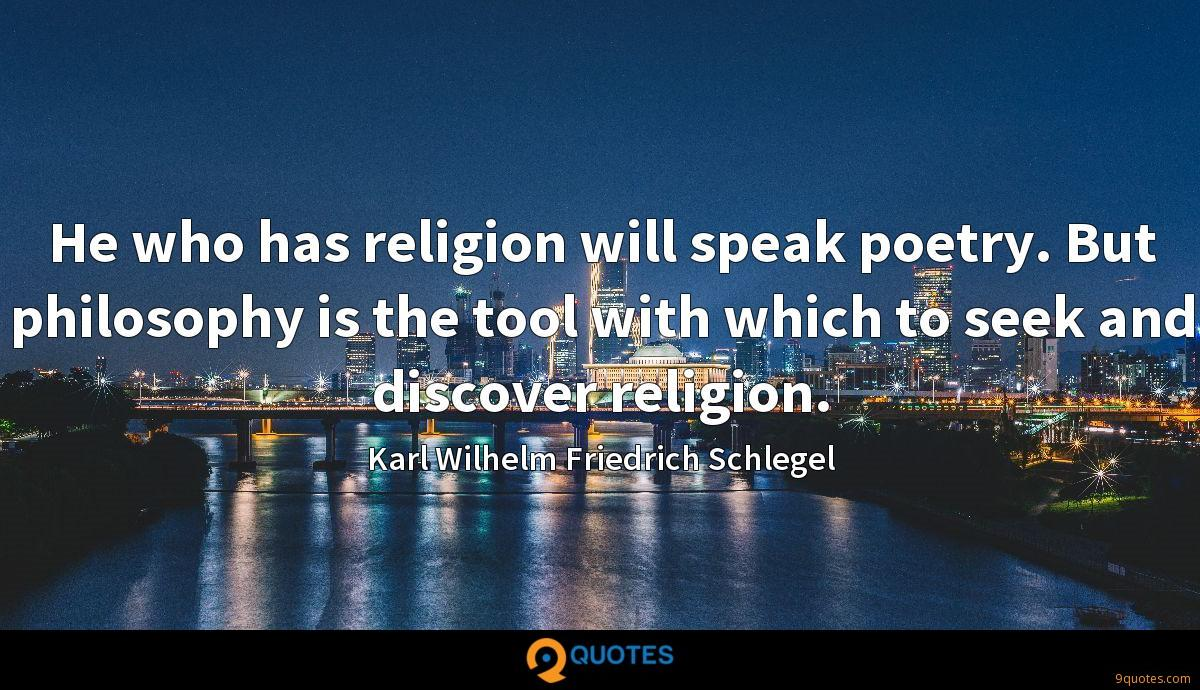 He who has religion will speak poetry. But philosophy is the tool with which to seek and discover religion.