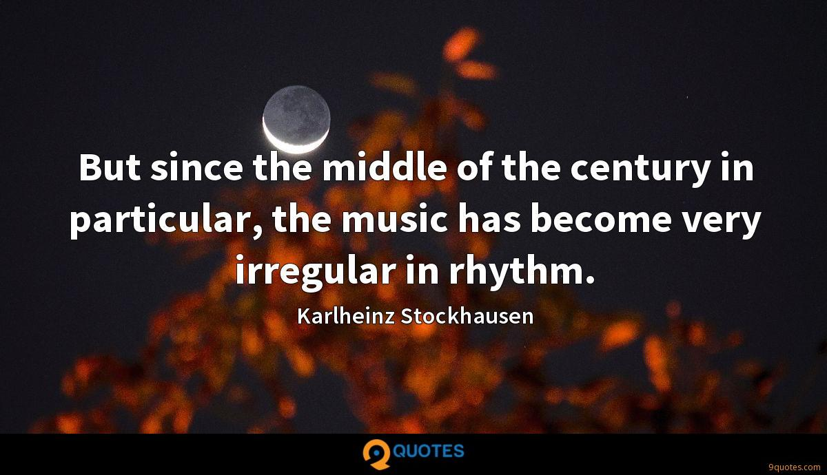 But since the middle of the century in particular, the music has become very irregular in rhythm.