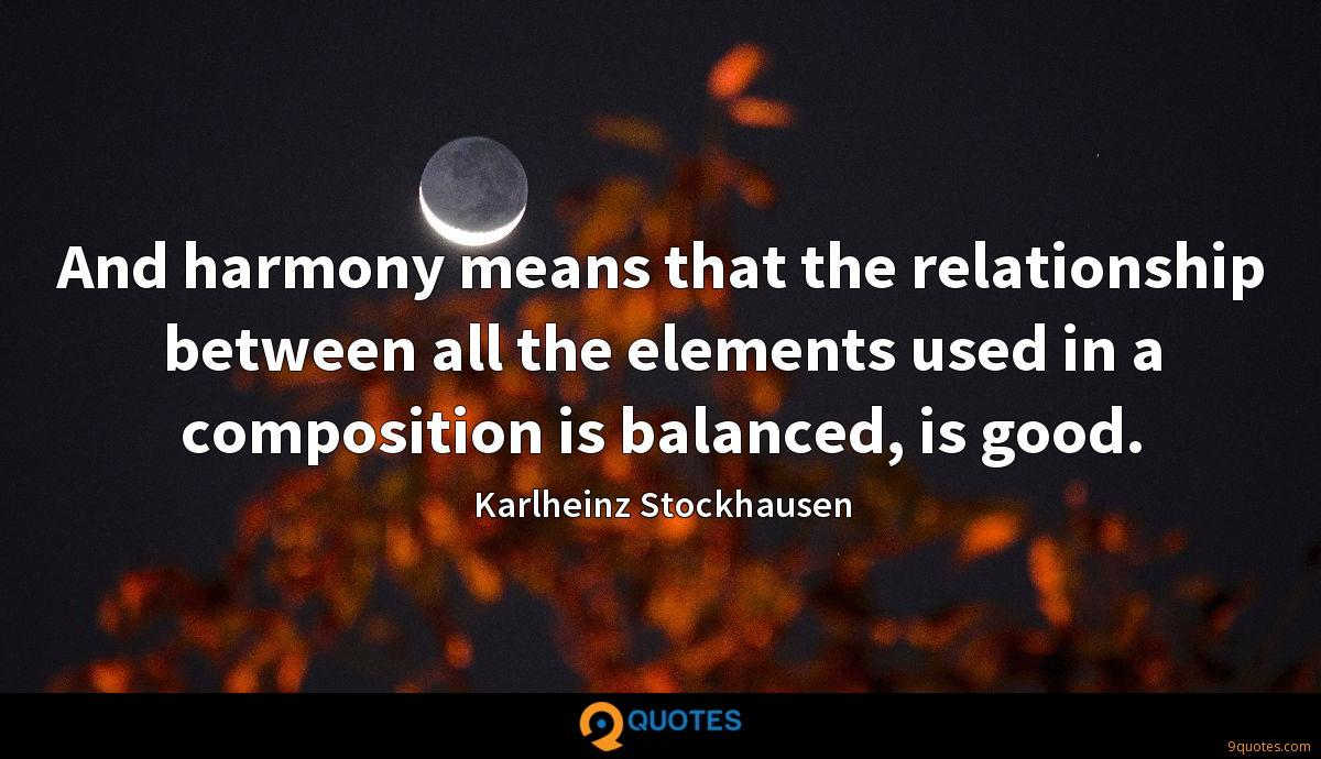 And harmony means that the relationship between all the elements used in a composition is balanced, is good.
