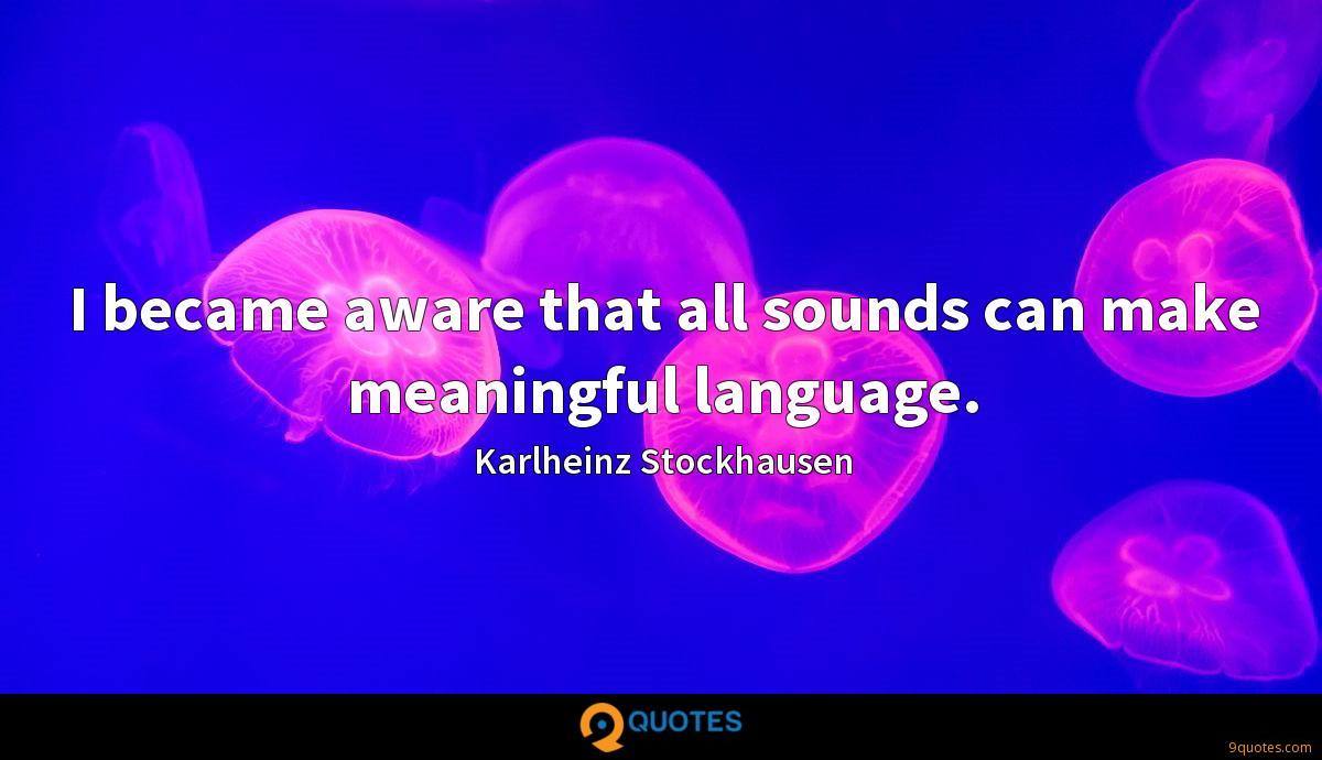 I became aware that all sounds can make meaningful language.