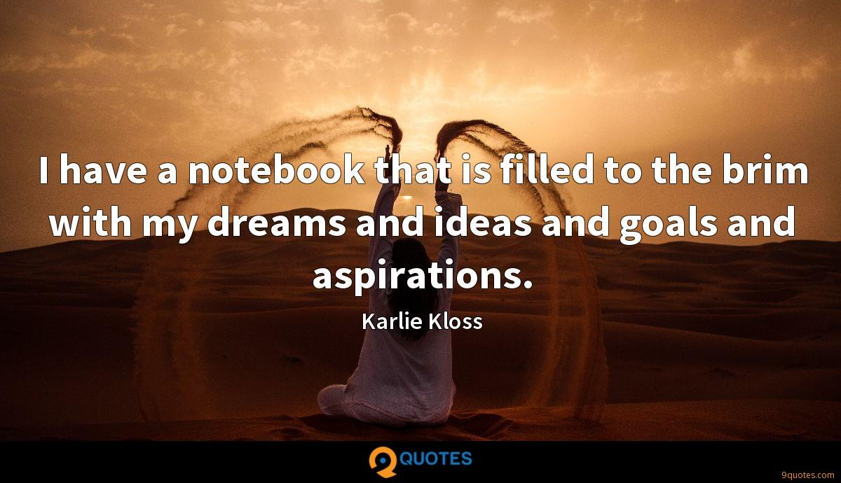 I have a notebook that is filled to the brim with my dreams and ideas and goals and aspirations.
