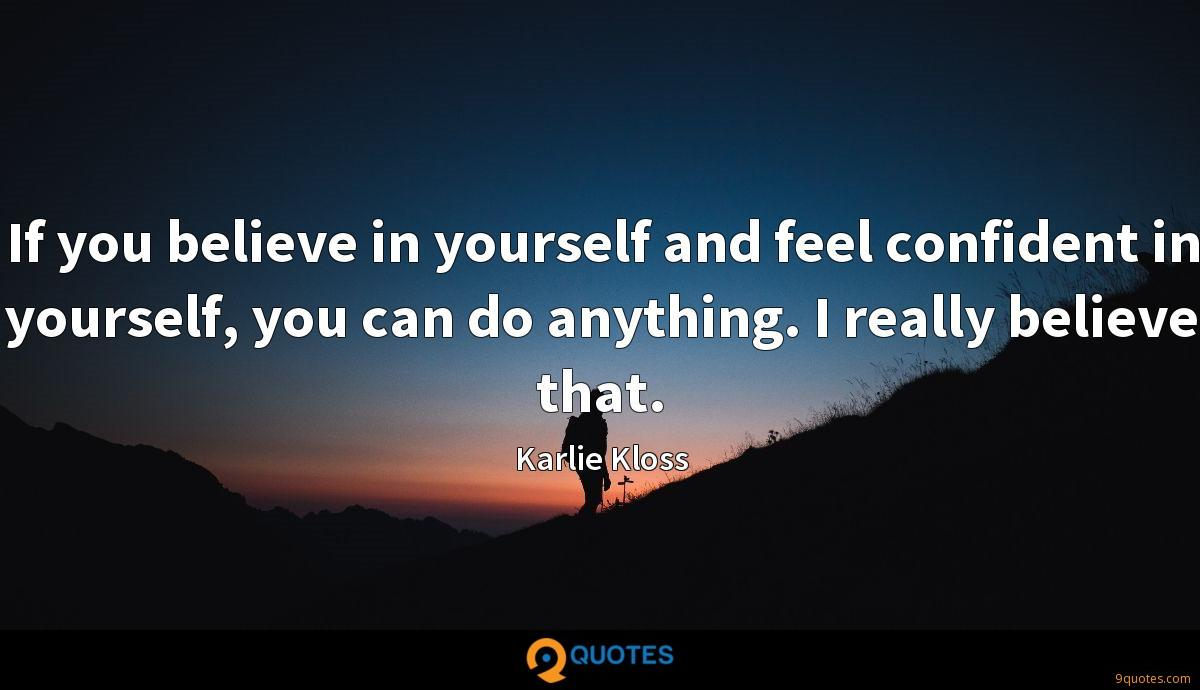 If you believe in yourself and feel confident in yourself, you can do anything. I really believe that.
