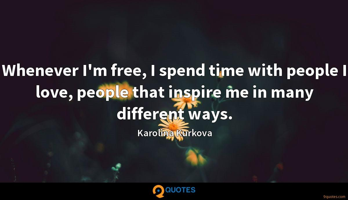 Whenever I'm free, I spend time with people I love, people that inspire me in many different ways.