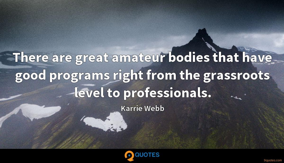 There are great amateur bodies that have good programs right from the grassroots level to professionals.