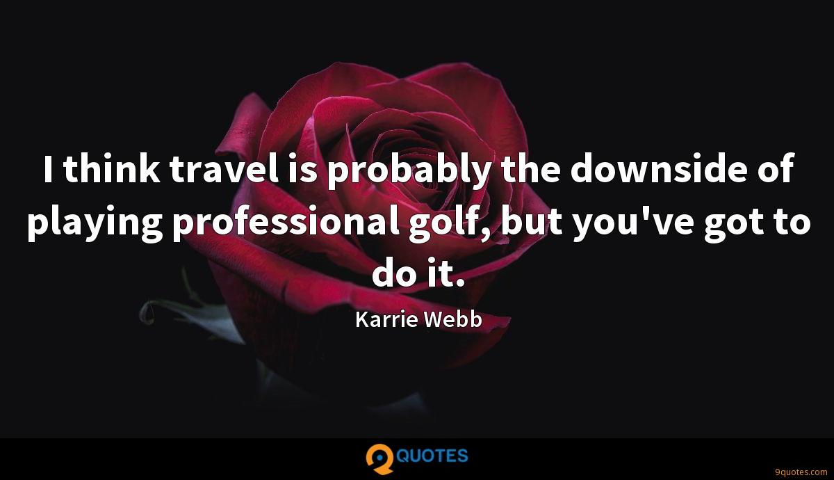 I think travel is probably the downside of playing professional golf, but you've got to do it.