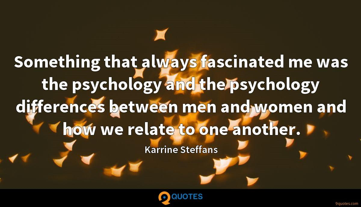 Something that always fascinated me was the psychology and the psychology differences between men and women and how we relate to one another.