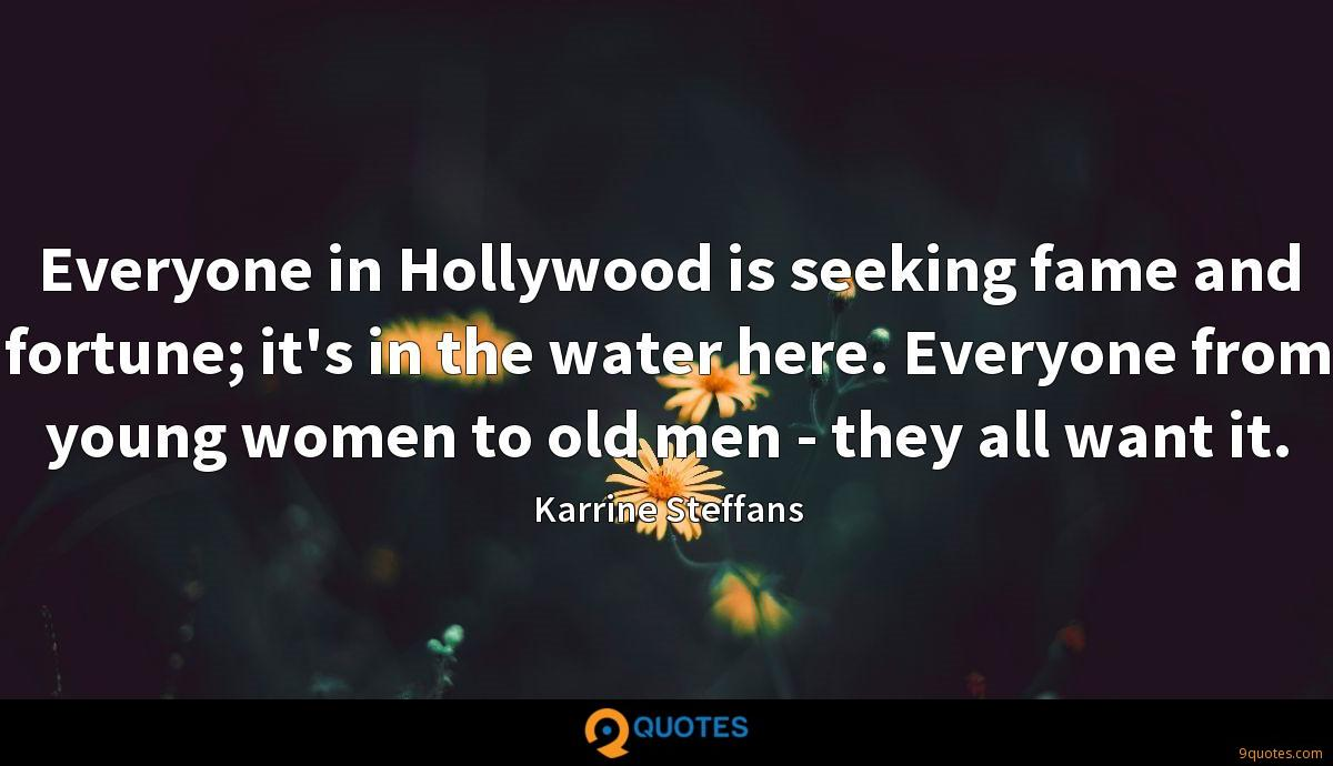 Everyone in Hollywood is seeking fame and fortune; it's in the water here. Everyone from young women to old men - they all want it.