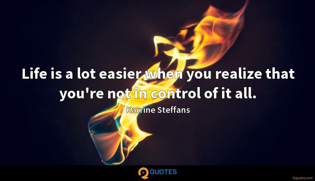Life is a lot easier when you realize that you're not in control of it all.