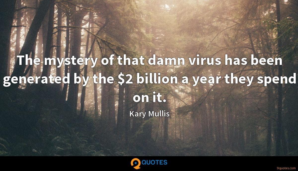 The mystery of that damn virus has been generated by the $2 billion a year they spend on it.