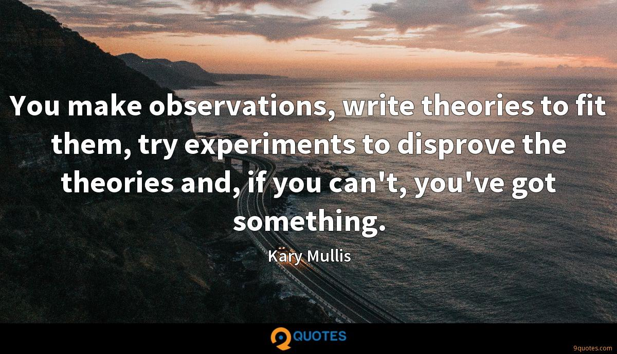 You make observations, write theories to fit them, try experiments to disprove the theories and, if you can't, you've got something.