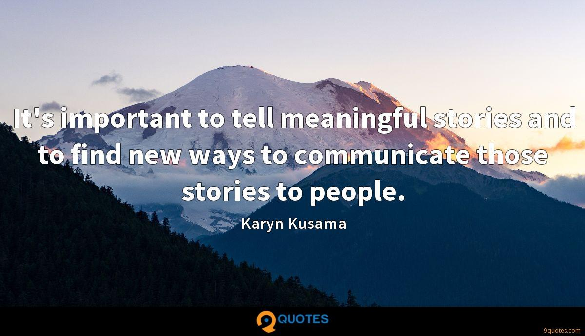 It's important to tell meaningful stories and to find new ways to communicate those stories to people.