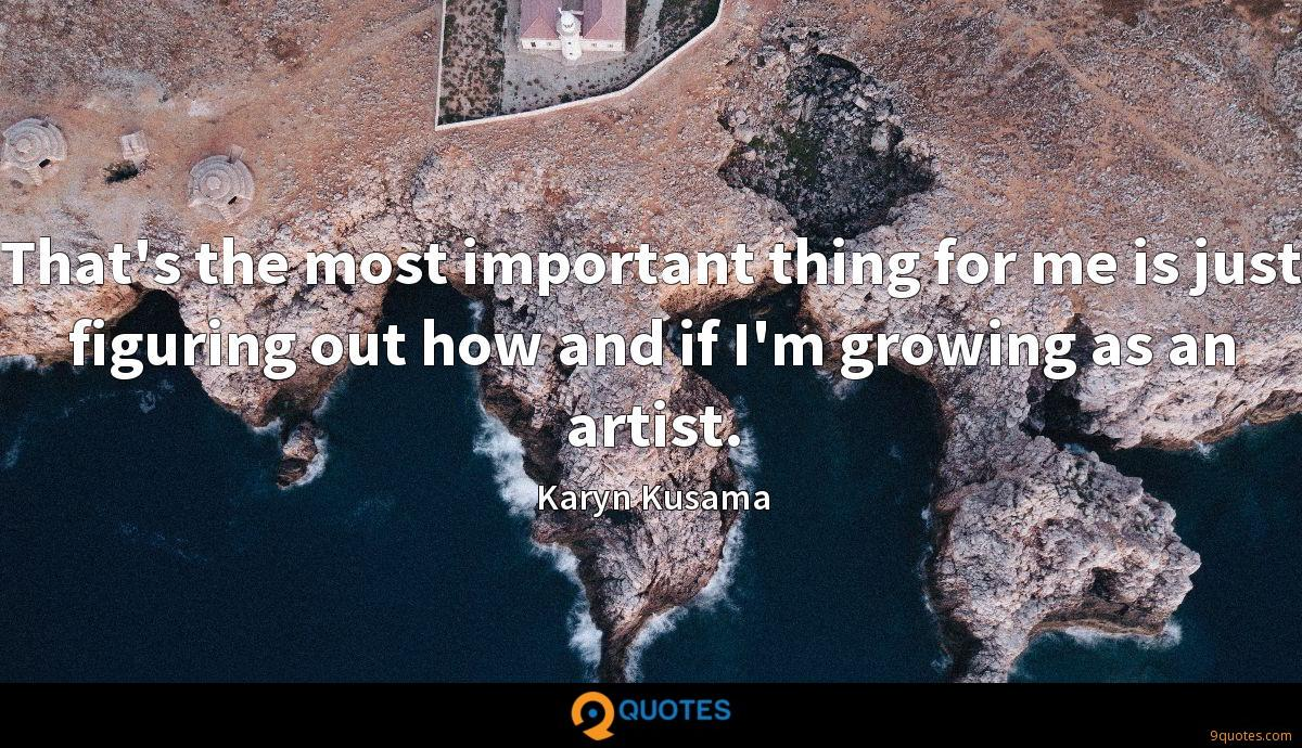 That's the most important thing for me is just figuring out how and if I'm growing as an artist.