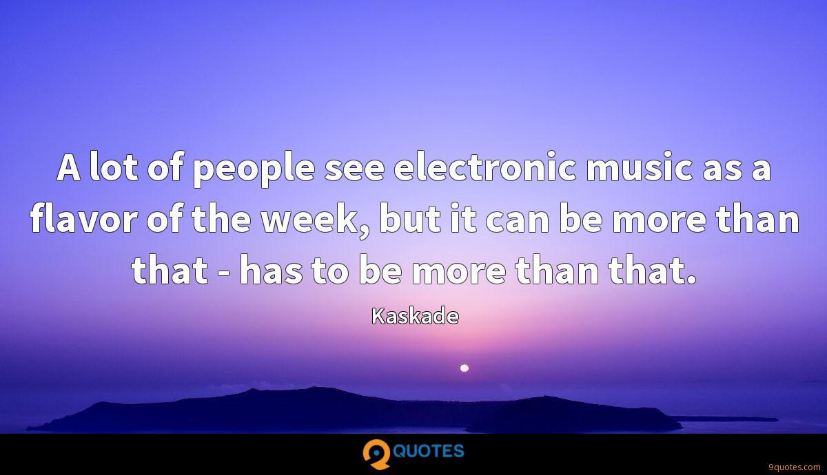 A lot of people see electronic music as a flavor of the week, but it can be more than that - has to be more than that.