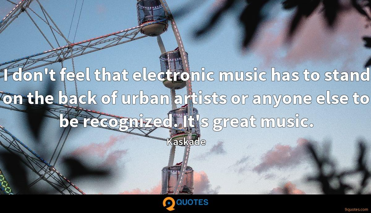 I don't feel that electronic music has to stand on the back of urban artists or anyone else to be recognized. It's great music.