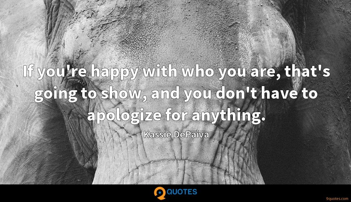 If you're happy with who you are, that's going to show, and you don't have to apologize for anything.