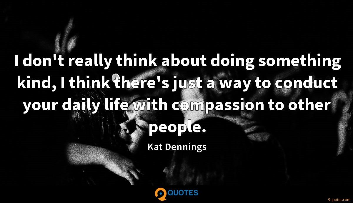 I don't really think about doing something kind, I think there's just a way to conduct your daily life with compassion to other people.