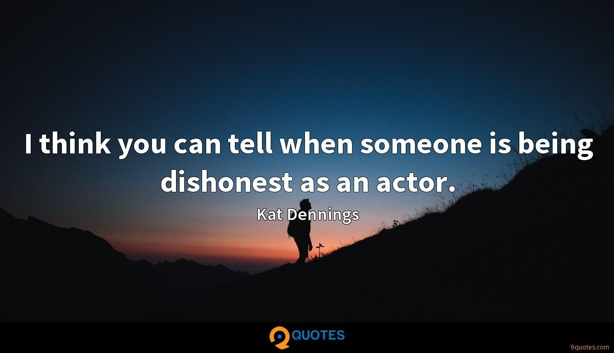 I think you can tell when someone is being dishonest as an actor.