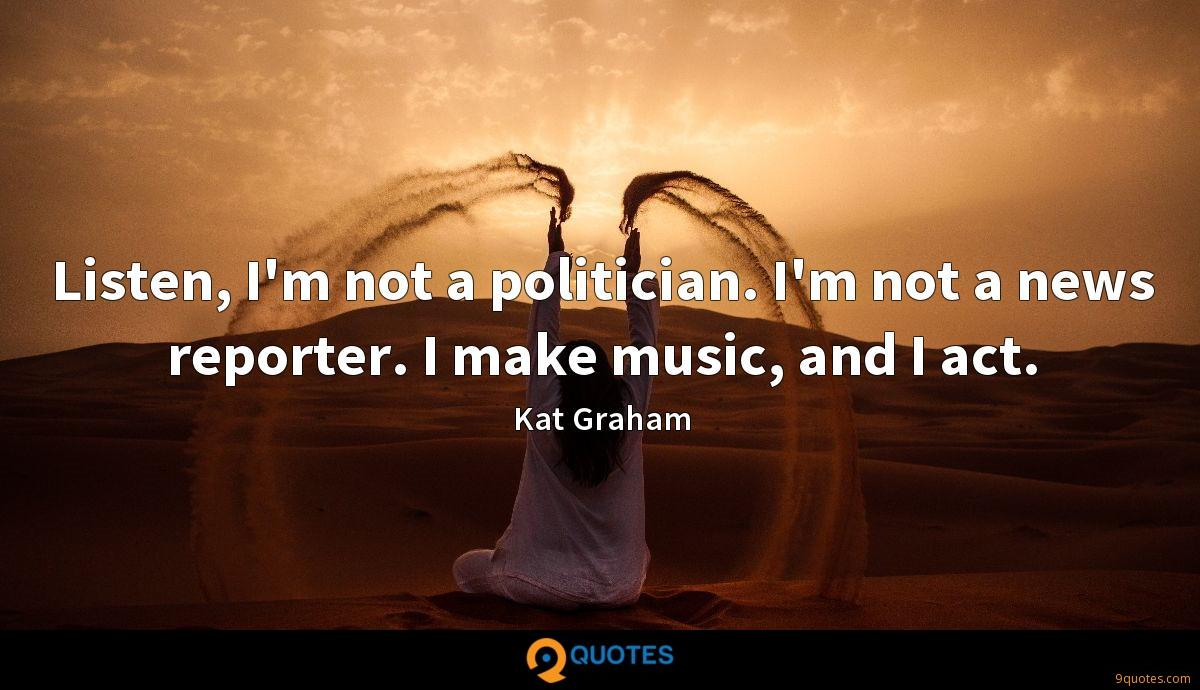 Listen, I'm not a politician. I'm not a news reporter. I make music, and I act.