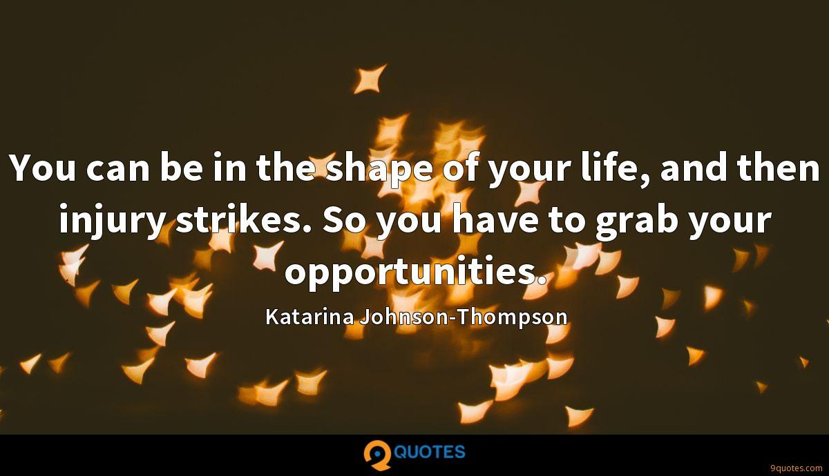 You can be in the shape of your life, and then injury strikes. So you have to grab your opportunities.