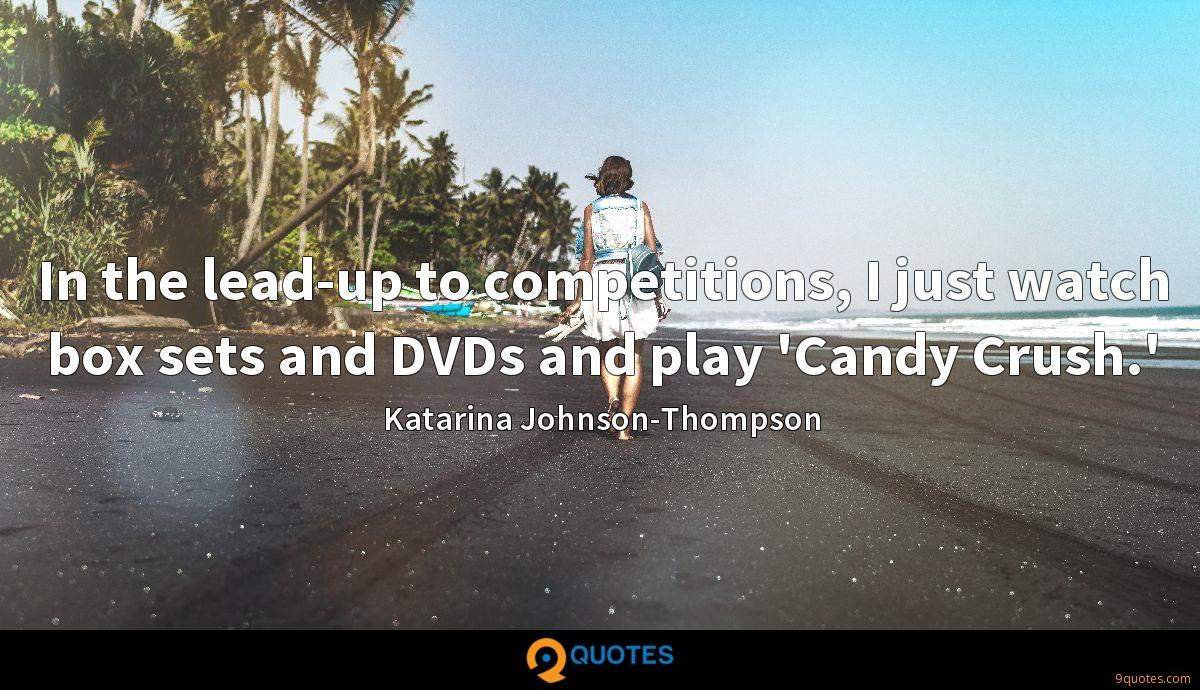 In the lead-up to competitions, I just watch box sets and DVDs and play 'Candy Crush.'
