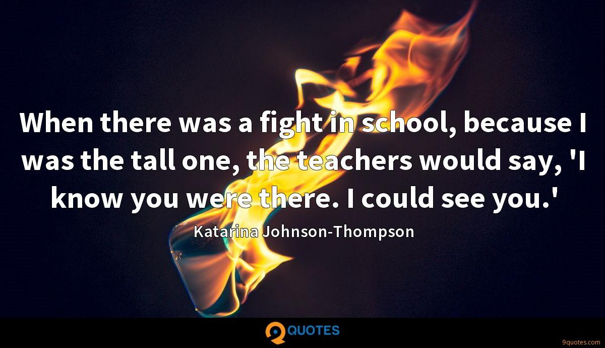 When there was a fight in school, because I was the tall one, the teachers would say, 'I know you were there. I could see you.'
