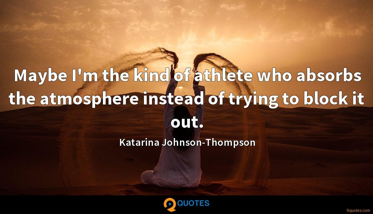 Maybe I'm the kind of athlete who absorbs the atmosphere instead of trying to block it out.