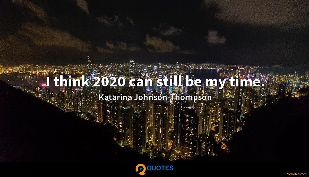 I think 2020 can still be my time.