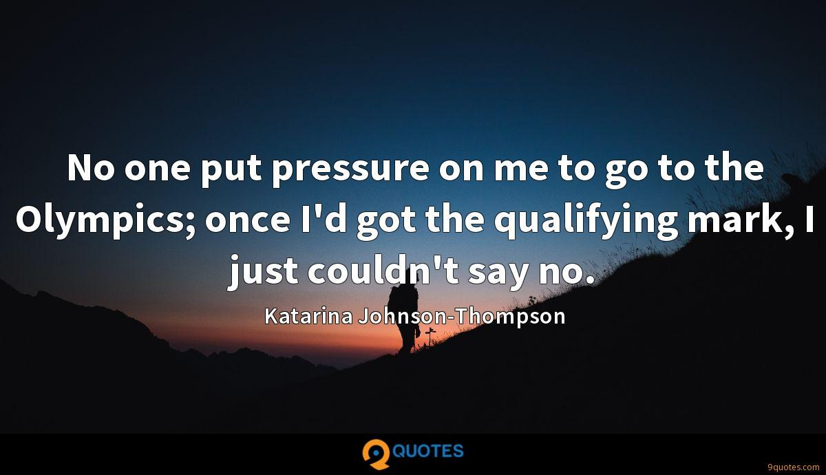 No one put pressure on me to go to the Olympics; once I'd got the qualifying mark, I just couldn't say no.