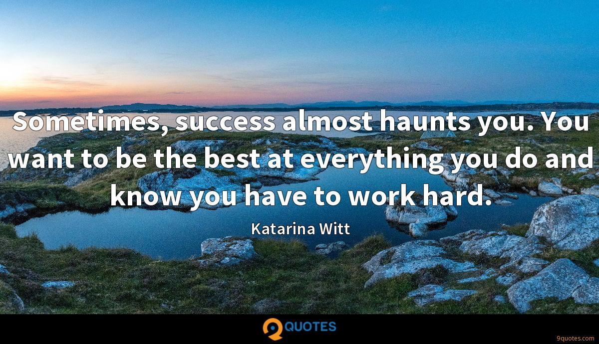 Sometimes, success almost haunts you. You want to be the best at everything you do and know you have to work hard.