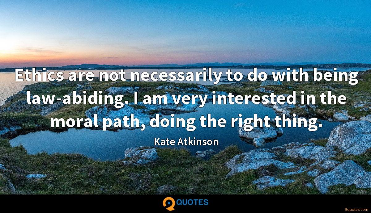 Ethics are not necessarily to do with being law-abiding. I am very interested in the moral path, doing the right thing.