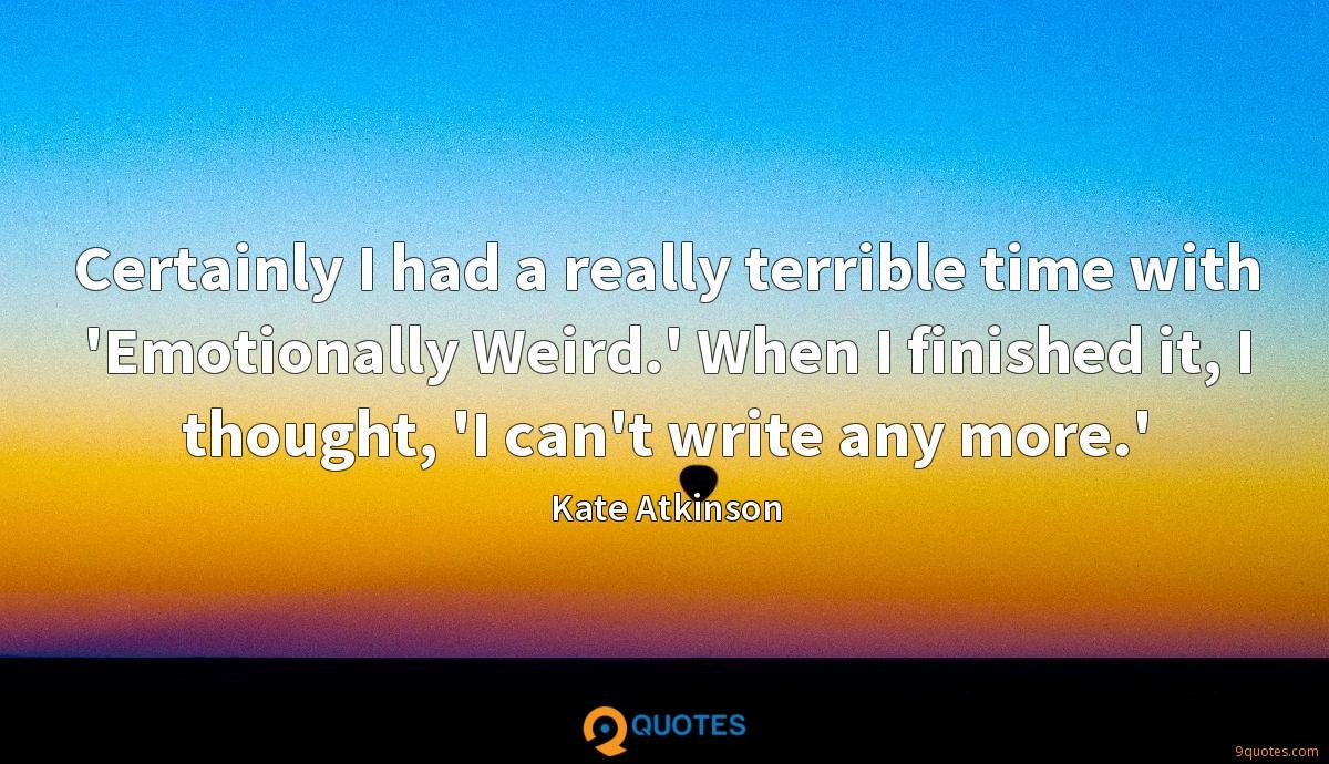 Certainly I had a really terrible time with 'Emotionally Weird.' When I finished it, I thought, 'I can't write any more.'