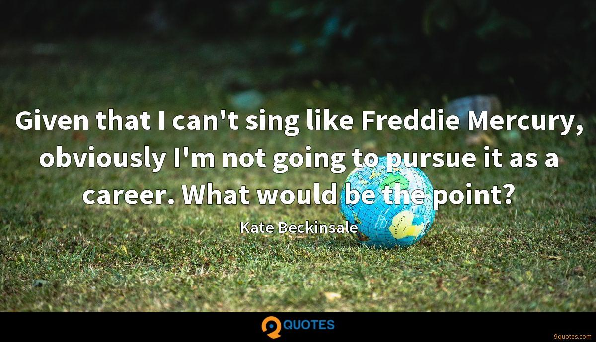 Given that I can't sing like Freddie Mercury, obviously I'm not going to pursue it as a career. What would be the point?